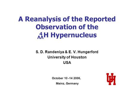 A Reanalysis of the Reported Observation of the ΛΛ H Hypernucleus S. D. Randeniya & E. V. Hungerford University of Houston USA October 10 -14 2006, Mainz,