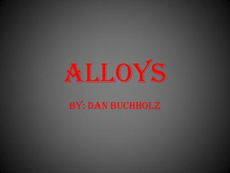 ALLOYs BY: DAN BUCHHOLZ. What is an Alloy? An alloy is a solid combination of atoms of two or more metals.