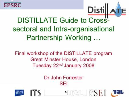 DISTILLATE Guide to Cross- sectoral and Intra-organisational Partnership Working … Final workshop of the DISTILLATE program Great Minster House, London.