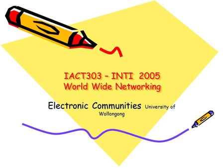 IACT303 – INTI 2005 World Wide Networking Electronic Communities University of Wollongong.