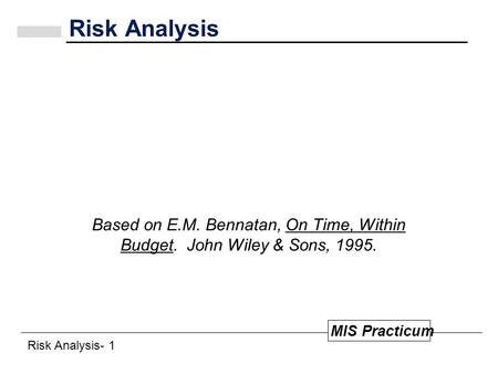 Risk Analysis- 1 MIS Practicum Risk Analysis Based on E.M. Bennatan, On Time, Within Budget. John Wiley & Sons, 1995.
