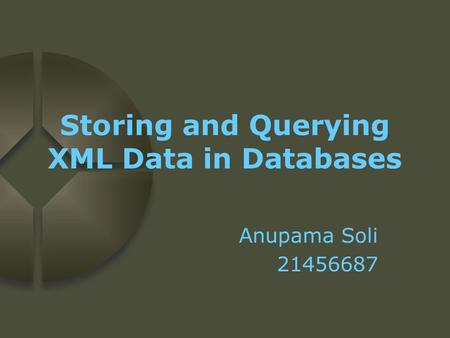 Storing and Querying XML Data in Databases Anupama Soli 21456687.