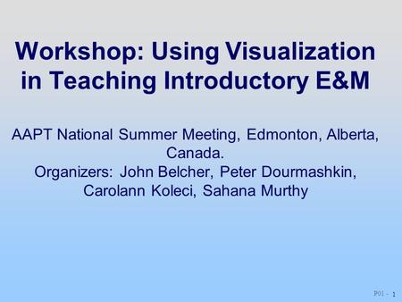P01 - 1 Workshop: Using Visualization in Teaching Introductory E&M AAPT National Summer Meeting, Edmonton, Alberta, Canada. Organizers: John Belcher, Peter.
