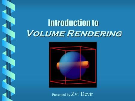 Introduction to Volume Rendering Presented by Zvi Devir.