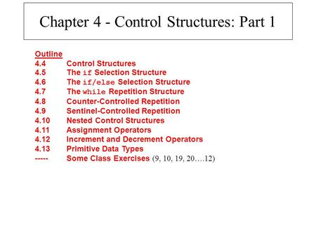 Chapter 4 - Control Structures: Part 1 Outline 4.4Control Structures 4.5The if Selection Structure 4.6The if/else Selection Structure 4.7The while Repetition.