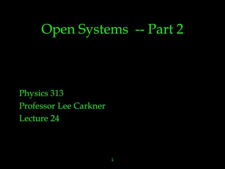 1 Open Systems -- Part 2 Physics 313 Professor Lee Carkner Lecture 24.