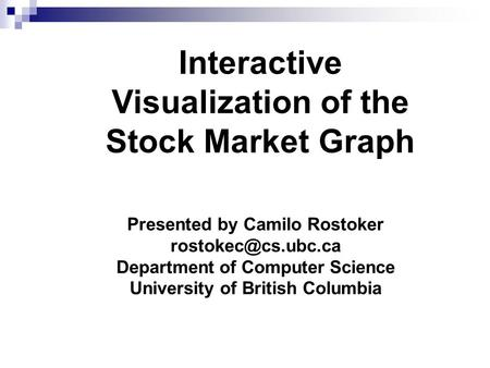 Interactive Visualization of the Stock Market Graph Presented by Camilo Rostoker Department of Computer Science University of British.