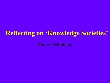 Reflecting on 'Knowledge Societies' Stavros Moutsios.