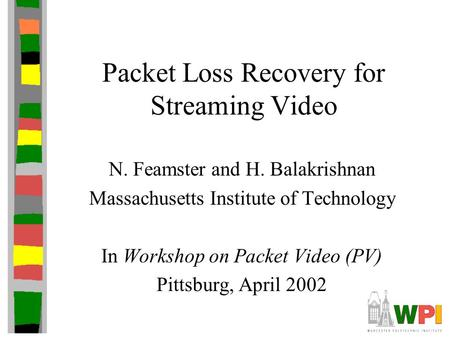 Packet Loss Recovery for Streaming Video N. Feamster and H. Balakrishnan Massachusetts Institute of Technology In Workshop on Packet Video (PV) Pittsburg,