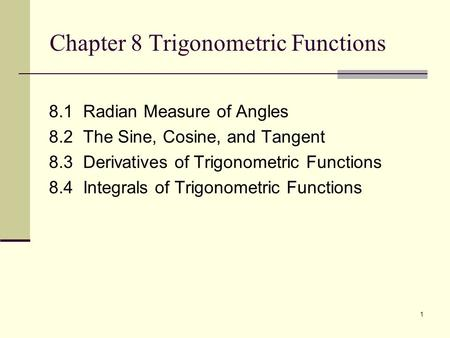 1 Chapter 8 Trigonometric Functions 8.1 Radian Measure of Angles 8.2 The Sine, Cosine, and Tangent 8.3 Derivatives of Trigonometric Functions 8.4 Integrals.
