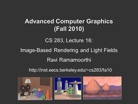Advanced Computer Graphics (Fall 2010) CS 283, Lecture 16: Image-Based Rendering and Light Fields Ravi Ramamoorthi