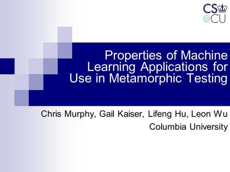 Properties of Machine Learning Applications for Use in Metamorphic Testing Chris Murphy, Gail Kaiser, Lifeng Hu, Leon Wu Columbia University.