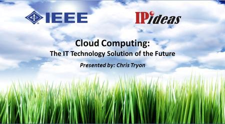 Cloud Computing: The IT Technology Solution of the Future Presented by: Chris Tryon.
