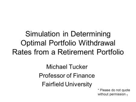 1 Simulation in Determining Optimal Portfolio Withdrawal Rates from a Retirement Portfolio Michael Tucker Professor of Finance Fairfield University * Please.