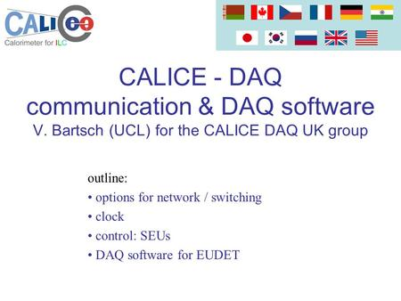 CALICE - DAQ communication & DAQ software V. Bartsch (UCL) for the CALICE DAQ UK group outline: options for network / switching clock control: SEUs DAQ.