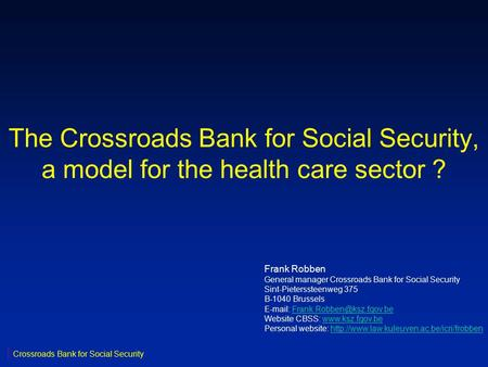 The Crossroads Bank for Social Security, a model for the health care sector ? Frank Robben General manager Crossroads Bank for Social Security Sint-Pieterssteenweg.