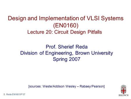 S. Reda EN160 SP'07 Design and Implementation of VLSI Systems (EN0160) Lecture 20: Circuit Design Pitfalls Prof. Sherief Reda Division of Engineering,