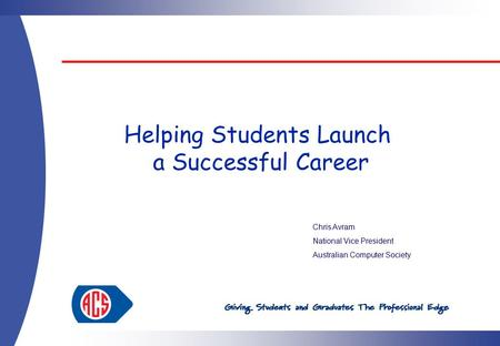 Helping Students Launch a Successful Career Chris Avram National Vice President Australian Computer Society.