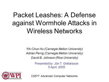 Packet Leashes: A Defense against Wormhole Attacks in Wireless Networks Yih-Chun Hu (Carnegie Mellon University) Adrian Perrig (Carnegie Mellon University)