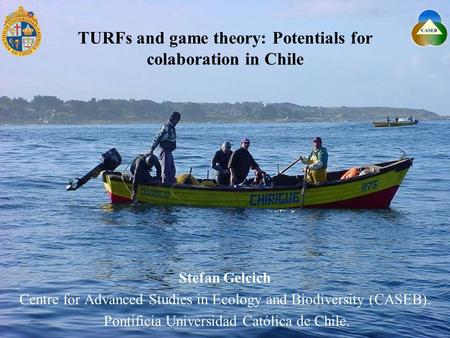 TURFs and game theory: Potentials for colaboration in Chile Stefan Gelcich Centre for Advanced Studies in Ecology and Biodiversity (CASEB). Pontificia.