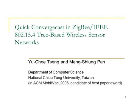 1 Quick Convergecast in ZigBee/IEEE 802.15.4 Tree-Based Wireless Sensor Networks Yu-Chee Tseng and Meng-Shiung Pan Department of Computer Science National.