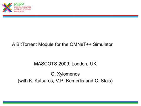A BitTorrent Module for the OMNeT++ Simulator MASCOTS 2009, London, UK G. Xylomenos (with K. Katsaros, V.P. Kemerlis and C. Stais)