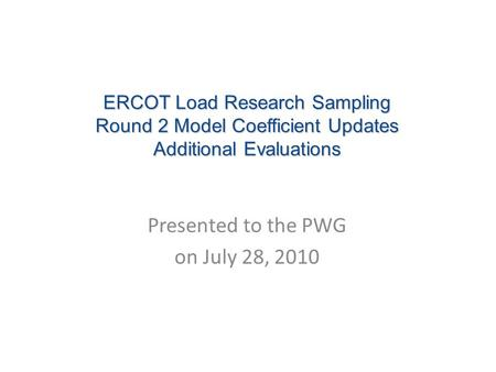 ERCOT Load Research Sampling Round 2 Model Coefficient Updates Additional Evaluations Presented to the PWG on July 28, 2010.