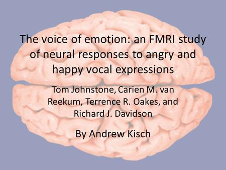 The voice of emotion: an FMRI study of neural responses to angry and happy vocal expressions Tom Johnstone, Carien M. van Reekum, Terrence R. Oakes, and.