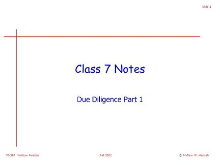 70-397 Venture Finance Fall 2002 Slide 1 Class 7 Notes Due Diligence Part 1 © Andrew W. Hannah.