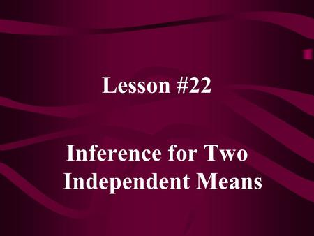 Lesson #22 Inference for Two Independent Means. Two independent samples: Again interested in (  1 –  2 ) n1n1 n2n2 Use to estimate (  1 –  2 )