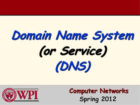 Domain Name System (or Service) (DNS) Computer Networks Computer Networks Spring 2012 Spring 2012.