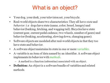 What is an object? Your dog, your desk, your television set, your bicycle. Real-world objects share two characteristics: They all have state and behavior;