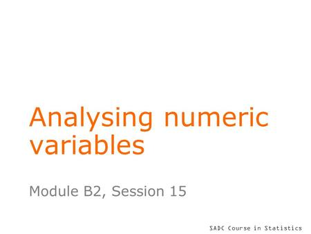 SADC Course in Statistics Analysing numeric variables Module B2, Session 15.