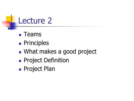 Lecture 2 Teams Principles What makes a good project Project Definition Project Plan.