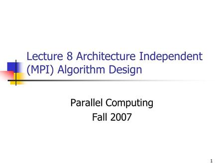 1 Lecture 8 Architecture Independent (MPI) Algorithm Design Parallel Computing Fall 2007.