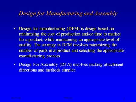 Ken YoussefiUC Berkeley 1 Design for Manufacturing and Assembly Design for manufacturing (DFM) is design based on minimizing the cost of production and/or.