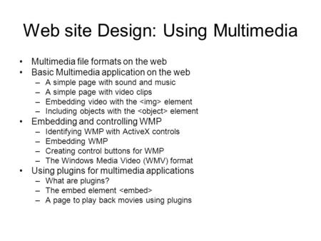 Web site Design: Using Multimedia Multimedia file formats on the web Basic Multimedia application on the web –A simple page with sound and music –A simple.