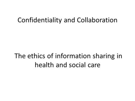 Confidentiality and Collaboration The ethics of information sharing in health and social care.