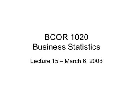 BCOR 1020 Business Statistics Lecture 15 – March 6, 2008.