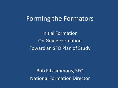 Forming the Formators Initial Formation On Going Formation Toward an SFO Plan of Study Bob Fitzsimmons, SFO National Formation Director.
