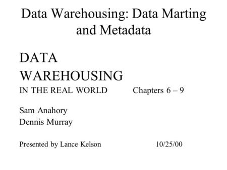 Data Warehousing: Data Marting and Metadata DATA WAREHOUSING IN THE REAL WORLDChapters 6 – 9 Sam Anahory Dennis Murray Presented by Lance Kelson10/25/00.