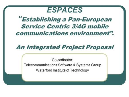 "ESPACES "" Establishing a Pan-European Service Centric 3/4G <strong>mobile</strong> communications environment"". An Integrated Project Proposal Co-ordinator: Telecommunications."