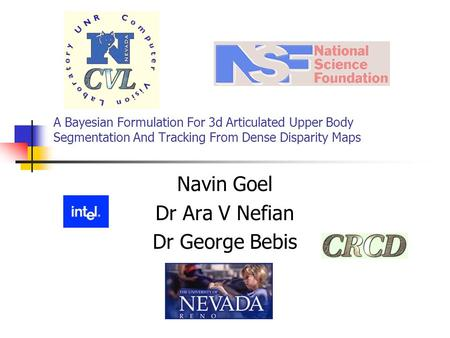 A Bayesian Formulation For 3d Articulated Upper Body Segmentation And Tracking From Dense Disparity Maps Navin Goel Dr Ara V Nefian Dr George Bebis.