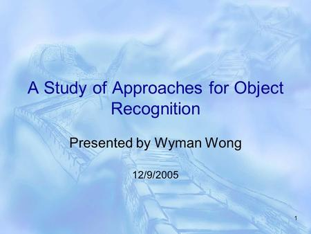 1 A Study of Approaches for Object Recognition Presented by Wyman Wong 12/9/2005.