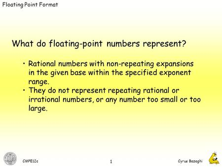 CMPE12cCyrus Bazeghi 1 What do floating-point numbers represent? Rational numbers with non-repeating expansions in the given base within the specified.