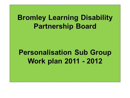 Bromley Learning Disability Partnership Board Personalisation Sub Group Work plan 2011 - 2012.