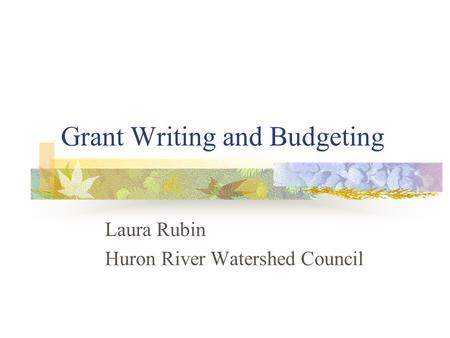 Grant Writing and Budgeting Laura Rubin Huron River Watershed Council.