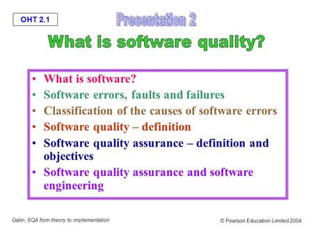 OHT 2.1 Galin, SQA from theory to implementation © Pearson Education Limited 2004 What is software? Software errors, faults and failures Classification.