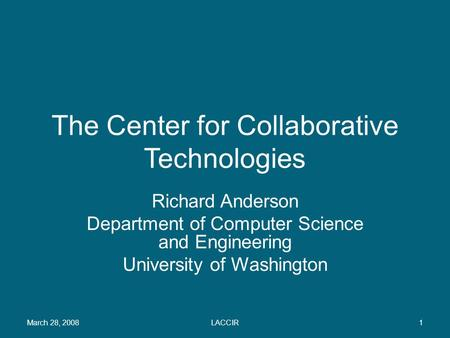 The Center for Collaborative Technologies Richard Anderson Department of Computer Science and Engineering University of Washington March 28, 20081LACCIR.