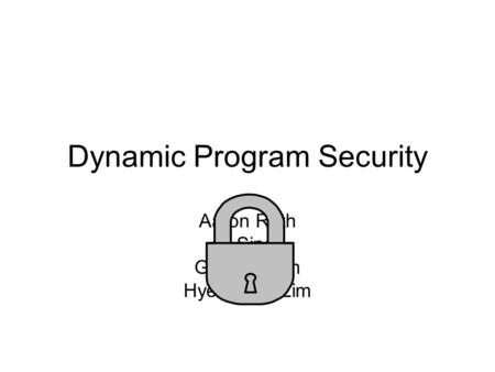 Dynamic Program Security Aaron Roth Ali Sinop Gunhee Kim Hyeontaek Lim.